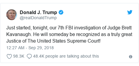 Twitter post by @realDonaldTrump: Just started, tonight, our 7th FBI investigation of Judge Brett Kavanaugh. He will someday be recognized as a truly great Justice of The United States Supreme Court!
