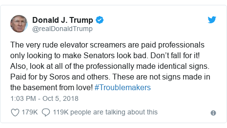 Twitter post by @realDonaldTrump: The very rude elevator screamers are paid professionals only looking to make Senators look bad. Don't fall for it! Also, look at all of the professionally made identical signs. Paid for by Soros and others. These are not signs made in the basement from love! #Troublemakers