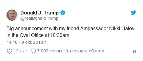 Twitter пост, автор: @realDonaldTrump: Big announcement with my friend Ambassador Nikki Haley in the Oval Office at 10 30am.