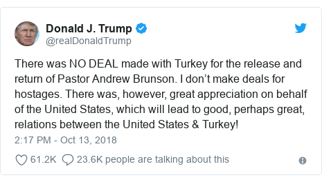 Twitter post by @realDonaldTrump: There was NO DEAL made with Turkey for the release and return of Pastor Andrew Brunson. I don't make deals for hostages. There was, however, great appreciation on behalf of the United States, which will lead to good, perhaps great, relations between the United States & Turkey!