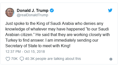 "Twitter post by @realDonaldTrump: Just spoke to the King of Saudi Arabia who denies any knowledge of whatever may have happened ""to our Saudi Arabian citizen."" He said that they are working closely with Turkey to find answer. I am immediately sending our Secretary of State to meet with King!"