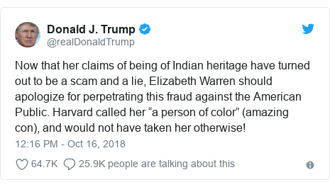 """Twitter post by @realDonaldTrump: Now that her claims of being of Indian heritage have turned out to be a scam and a lie, Elizabeth Warren should apologize for perpetrating this fraud against the American Public. Harvard called her """"a person of color"""" (amazing con), and would not have taken her otherwise!"""
