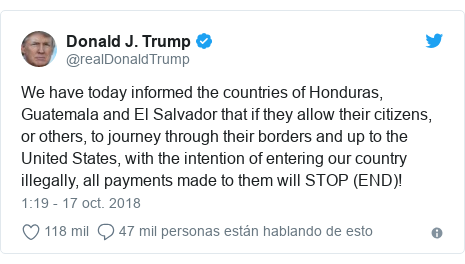 Publicación de Twitter por @realDonaldTrump: We have today informed the countries of Honduras, Guatemala and El Salvador that if they allow their citizens, or others, to journey through their borders and up to the United States, with the intention of entering our country illegally, all payments made to them will STOP (END)!