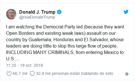 Publicación de Twitter por @realDonaldTrump: I am watching the Democrat Party led (because they want Open Borders and existing weak laws) assault on our country by Guatemala, Honduras and El Salvador, whose leaders are doing little to stop this large flow of people, INCLUDING MANY CRIMINALS, from entering Mexico to U.S.....