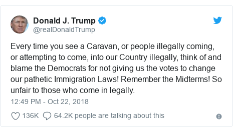 Twitter post by @realDonaldTrump: Every time you see a Caravan, or people illegally coming, or attempting to come, into our Country illegally, think of and blame the Democrats for not giving us the votes to change our pathetic Immigration Laws! Remember the Midterms! So unfair to those who come in legally.
