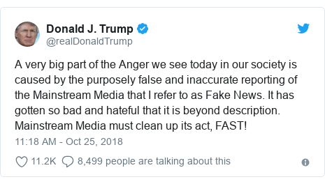 Twitter post by @realDonaldTrump: A very big part of the Anger we see today in our society is caused by the purposely false and inaccurate reporting of the Mainstream Media that I refer to as Fake News. It has gotten so bad and hateful that it is beyond description. Mainstream Media must clean up its act, FAST!
