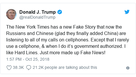 Twitter post by @realDonaldTrump: The New York Times has a new Fake Story that now the Russians and Chinese (glad they finally added China) are listening to all of my calls on cellphones. Except that I rarely use a cellphone, & when I do it's government authorized. I like Hard Lines. Just more made up Fake News!