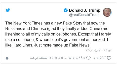 پست توییتر از @realDonaldTrump: The New York Times has a new Fake Story that now the Russians and Chinese (glad they finally added China) are listening to all of my calls on cellphones. Except that I rarely use a cellphone, & when I do it's government authorized. I like Hard Lines. Just more made up Fake News!