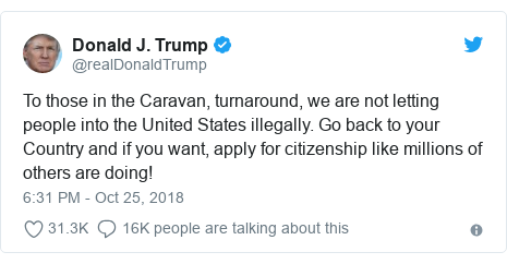Twitter post by @realDonaldTrump: To those in the Caravan, turnaround, we are not letting people into the United States illegally. Go back to your Country and if you want, apply for citizenship like millions of others are doing!