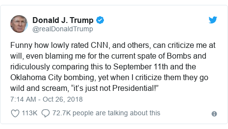 """@realDonaldTrump က တွစ်တာ တွင် တင်သောပို့စ်: Funny how lowly rated CNN, and others, can criticize me at will, even blaming me for the current spate of Bombs and ridiculously comparing this to September 11th and the Oklahoma City bombing, yet when I criticize them they go wild and scream, """"it's just not Presidential!"""""""