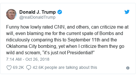 "Twitter post by @realDonaldTrump: Funny how lowly rated CNN, and others, can criticize me at will, even blaming me for the current spate of Bombs and ridiculously comparing this to September 11th and the Oklahoma City bombing, yet when I criticize them they go wild and scream, ""it's just not Presidential!"""
