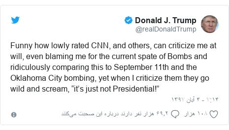 "پست توییتر از @realDonaldTrump: Funny how lowly rated CNN, and others, can criticize me at will, even blaming me for the current spate of Bombs and ridiculously comparing this to September 11th and the Oklahoma City bombing, yet when I criticize them they go wild and scream, ""it's just not Presidential!"""