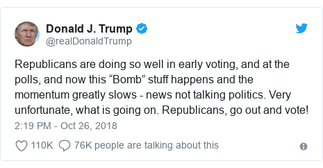 "Twitter post by @realDonaldTrump: Republicans are doing so well in early voting, and at the polls, and now this ""Bomb"" stuff happens and the momentum greatly slows - news not talking politics. Very unfortunate, what is going on. Republicans, go out and vote!"