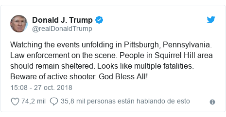 Publicación de Twitter por @realDonaldTrump: Watching the events unfolding in Pittsburgh, Pennsylvania. Law enforcement on the scene. People in Squirrel Hill area should remain sheltered. Looks like multiple fatalities. Beware of active shooter. God Bless All!