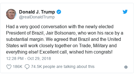 Twitter post by @realDonaldTrump: Had a very good conversation with the newly elected President of Brazil, Jair Bolsonaro, who won his race by a substantial margin. We agreed that Brazil and the United States will work closely together on Trade, Military and everything else! Excellent call, wished him congrats!