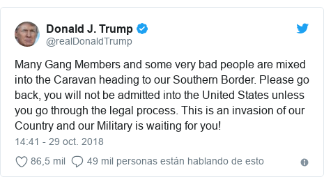 Publicación de Twitter por @realDonaldTrump: Many Gang Members and some very bad people are mixed into the Caravan heading to our Southern Border. Please go back, you will not be admitted into the United States unless you go through the legal process. This is an invasion of our Country and our Military is waiting for you!