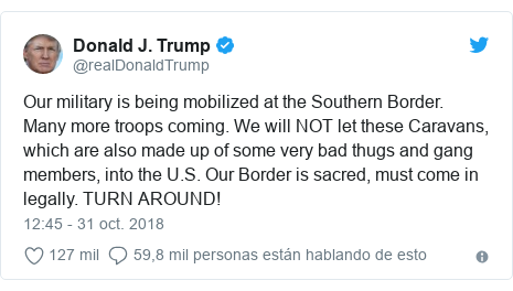 Publicación de Twitter por @realDonaldTrump: Our military is being mobilized at the Southern Border. Many more troops coming. We will NOT let these Caravans, which are also made up of some very bad thugs and gang members, into the U.S. Our Border is sacred, must come in legally. TURN AROUND!
