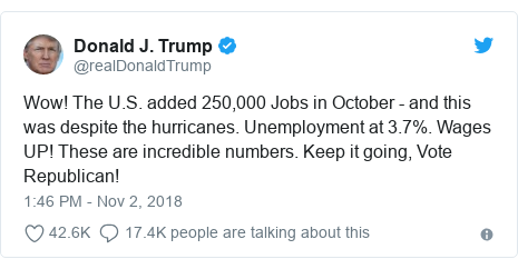 Twitter post by @realDonaldTrump: Wow! The U.S. added 250,000 Jobs in October - and this was despite the hurricanes. Unemployment at 3.7%. Wages UP! These are incredible numbers. Keep it going, Vote Republican!