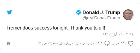 پست توییتر از @realDonaldTrump: Tremendous success tonight. Thank you to all!