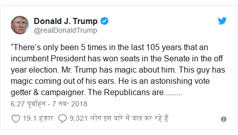 "ट्विटर पोस्ट @realDonaldTrump: ""There's only been 5 times in the last 105 years that an incumbent President has won seats in the Senate in the off year election. Mr. Trump has magic about him. This guy has magic coming out of his ears. He is an astonishing vote getter & campaigner. The Republicans are........."