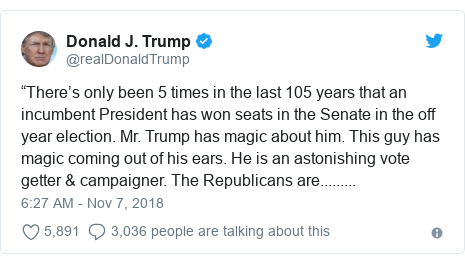 """Twitter post by @realDonaldTrump: """"There's only been 5 times in the last 105 years that an incumbent President has won seats in the Senate in the off year election. Mr. Trump has magic about him. This guy has magic coming out of his ears. He is an astonishing vote getter & campaigner. The Republicans are........."""