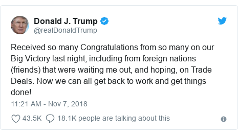 Twitter post by @realDonaldTrump: Received so many Congratulations from so many on our Big Victory last night, including from foreign nations (friends) that were waiting me out, and hoping, on Trade Deals. Now we can all get back to work and get things done!