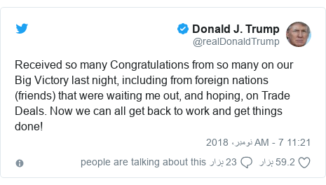 ٹوئٹر پوسٹس @realDonaldTrump کے حساب سے: Received so many Congratulations from so many on our Big Victory last night, including from foreign nations (friends) that were waiting me out, and hoping, on Trade Deals. Now we can all get back to work and get things done!
