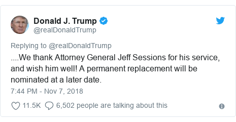 Twitter post by @realDonaldTrump: ....We thank Attorney General Jeff Sessions for his service, and wish him well! A permanent replacement will be nominated at a later date.