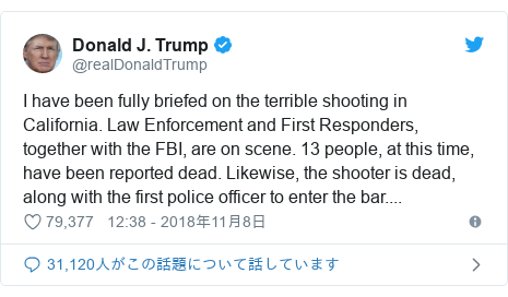 Twitter post by @realDonaldTrump: I have been fully briefed on the terrible shooting in California. Law Enforcement and First Responders, together with the FBI, are on scene. 13 people, at this time, have been reported dead. Likewise, the shooter is dead, along with the first police officer to enter the bar....