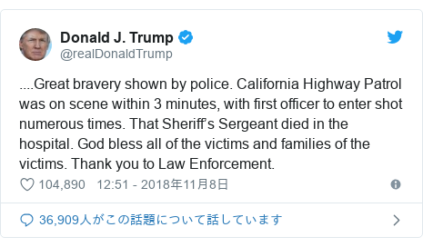 Twitter post by @realDonaldTrump: ....Great bravery shown by police. California Highway Patrol was on scene within 3 minutes, with first officer to enter shot numerous times. That Sheriff's Sergeant died in the hospital. God bless all of the victims and families of the victims. Thank you to Law Enforcement.