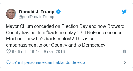 "Publicación de Twitter por @realDonaldTrump: Mayor Gillum conceded on Election Day and now Broward County has put him ""back into play."" Bill Nelson conceded Election - now he's back in play!? This is an embarrassment to our Country and to Democracy!"