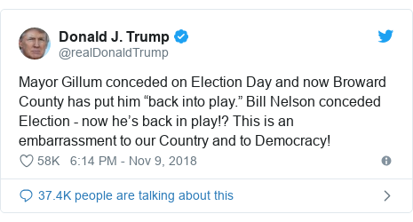 "Twitter post by @realDonaldTrump: Mayor Gillum conceded on Election Day and now Broward County has put him ""back into play."" Bill Nelson conceded Election - now he's back in play!? This is an embarrassment to our Country and to Democracy!"