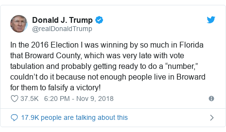 "Twitter post by @realDonaldTrump: In the 2016 Election I was winning by so much in Florida that Broward County, which was very late with vote tabulation and probably getting ready to do a ""number,"" couldn't do it because not enough people live in Broward for them to falsify a victory!"