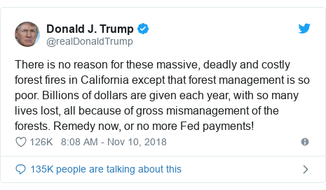 Twitter post by @realDonaldTrump: There is no reason for these massive, deadly and costly forest fires in California except that forest management is so poor. Billions of dollars are given each year, with so many lives lost, all because of gross mismanagement of the forests. Remedy now, or no more Fed payments!