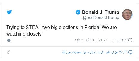 پست توییتر از @realDonaldTrump: Trying to STEAL two big elections in Florida! We are watching closely!