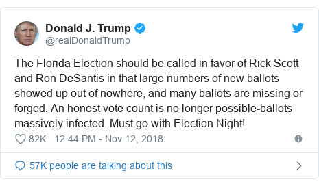 Twitter post by @realDonaldTrump: The Florida Election should be called in favor of Rick Scott and Ron DeSantis in that large numbers of new ballots showed up out of nowhere, and many ballots are missing or forged. An honest vote count is no longer possible-ballots massively infected. Must go with Election Night!