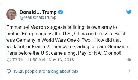Twitter post by @realDonaldTrump: Emmanuel Macron suggests building its own army to protect Europe against the U.S., China and Russia. But it was Germany in World Wars One & Two - How did that work out for France? They were starting to learn German in Paris before the U.S. came along. Pay for NATO or not!