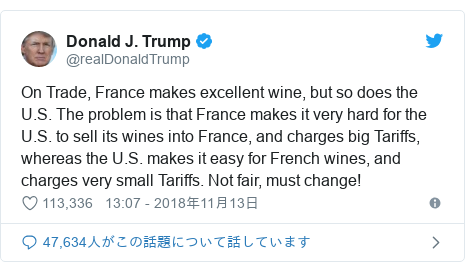 Twitter post by @realDonaldTrump: On Trade, France makes excellent wine, but so does the U.S. The problem is that France makes it very hard for the U.S. to sell its wines into France, and charges big Tariffs, whereas the U.S. makes it easy for French wines, and charges very small Tariffs. Not fair, must change!