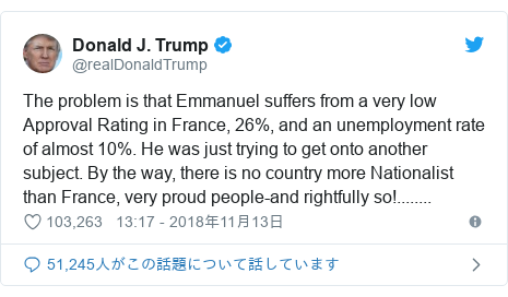 Twitter post by @realDonaldTrump: The problem is that Emmanuel suffers from a very low Approval Rating in France, 26%, and an unemployment rate of almost 10%. He was just trying to get onto another subject. By the way, there is no country more Nationalist than France, very proud people-and rightfully so!........