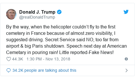 Twitter post by @realDonaldTrump: By the way, when the helicopter couldn't fly to the first cemetery in France because of almost zero visibility, I suggested driving. Secret Service said NO, too far from airport & big Paris shutdown. Speech next day at American Cemetary in pouring rain! Little reported-Fake News!
