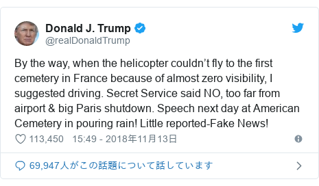 Twitter post by @realDonaldTrump: By the way, when the helicopter couldn't fly to the first cemetery in France because of almost zero visibility, I suggested driving. Secret Service said NO, too far from airport & big Paris shutdown. Speech next day at American Cemetery in pouring rain! Little reported-Fake News!