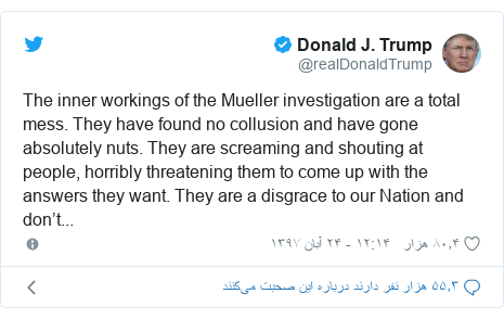 پست توییتر از @realDonaldTrump: The inner workings of the Mueller investigation are a total mess. They have found no collusion and have gone absolutely nuts. They are screaming and shouting at people, horribly threatening them to come up with the answers they want. They are a disgrace to our Nation and don't...