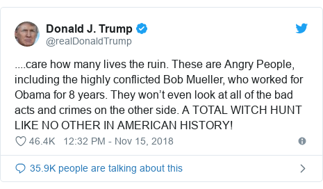 Twitter post by @realDonaldTrump: ....care how many lives the ruin. These are Angry People, including the highly conflicted Bob Mueller, who worked for Obama for 8 years. They won't even look at all of the bad acts and crimes on the other side. A TOTAL WITCH HUNT LIKE NO OTHER IN AMERICAN HISTORY!