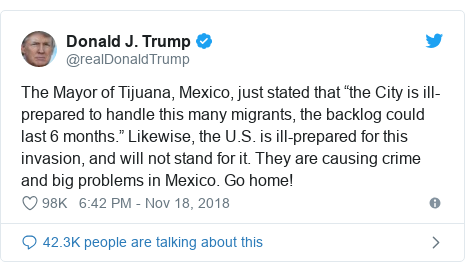 "Twitter post by @realDonaldTrump: The Mayor of Tijuana, Mexico, just stated that ""the City is ill-prepared to handle this many migrants, the backlog could last 6 months."" Likewise, the U.S. is ill-prepared for this invasion, and will not stand for it. They are causing crime and big problems in Mexico. Go home!"