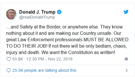Twitter post by @realDonaldTrump: ....and Safety at the Border, or anywhere else. They know nothing about it and are making our Country unsafe. Our great Law Enforcement professionals MUST BE ALLOWED TO DO THEIR JOB! If not there will be only bedlam, chaos, injury and death. We want the Constitution as written!