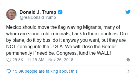 Twitter post by @realDonaldTrump: Mexico should move the flag waving Migrants, many of whom are stone cold criminals, back to their countries. Do it by plane, do it by bus, do it anyway you want, but they are NOT coming into the U.S.A. We will close the Border permanently if need be. Congress, fund the WALL!