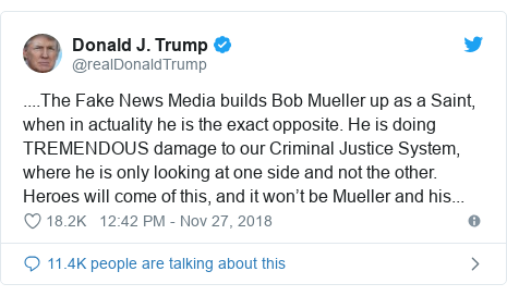 Twitter post by @realDonaldTrump: ....The Fake News Media builds Bob Mueller up as a Saint, when in actuality he is the exact opposite. He is doing TREMENDOUS damage to our Criminal Justice System, where he is only looking at one side and not the other. Heroes will come of this, and it won't be Mueller and his...