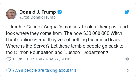 """Twitter post by @realDonaldTrump: ....terrible Gang of Angry Democrats. Look at their past, and look where they come from. The now $30,000,000 Witch Hunt continues and they've got nothing but ruined lives. Where is the Server? Let these terrible people go back to the Clinton Foundation and """"Justice"""" Department!"""