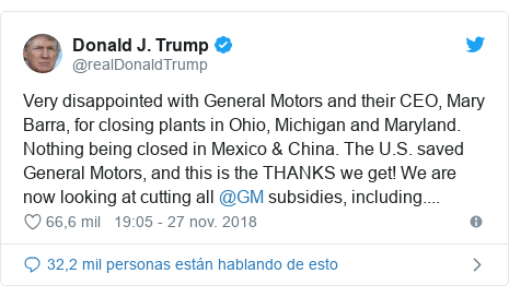 Publicación de Twitter por @realDonaldTrump: Very disappointed with General Motors and their CEO, Mary Barra, for closing plants in Ohio, Michigan and Maryland. Nothing being closed in Mexico & China. The U.S. saved General Motors, and this is the THANKS we get! We are now looking at cutting all @GM subsidies, including....