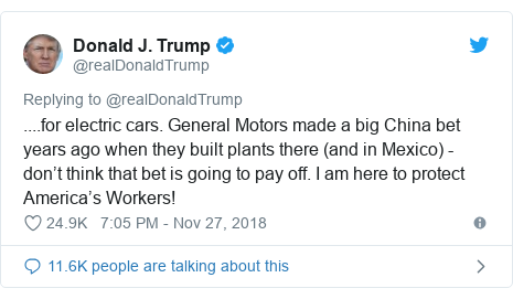 Twitter post by @realDonaldTrump: ....for electric cars. General Motors made a big China bet years ago when they built plants there (and in Mexico) - don't think that bet is going to pay off. I am here to protect America's Workers!